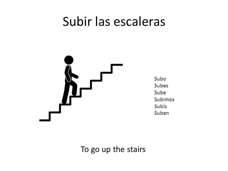 Subir las escaleras Subo Subes Sube Subimos Subís Suben To go up the stairs
