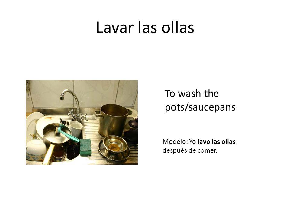 Lavar las ollas To wash the pots/saucepans Modelo: Yo lavo las ollas después de comer.