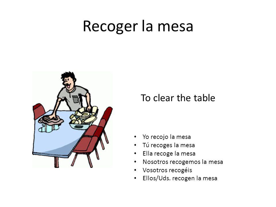 Recoger la mesa To clear the table Yo recojo la mesa Tú recoges la mesa Ella recoge la mesa Nosotros recogemos la mesa Vosotros recogéis Ellos/Uds.
