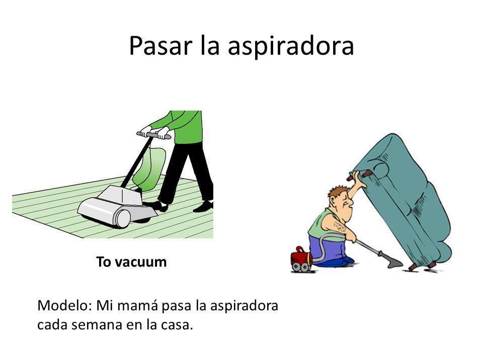 Pasar la aspiradora To vacuum Modelo: Mi mamá pasa la aspiradora cada semana en la casa.