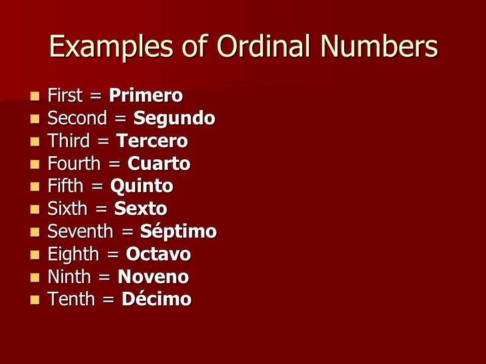 Examples of Ordinal Numbers First = Primero First = Primero Second = Segundo Second = Segundo Third = Tercero Third = Tercero Fourth = Cuarto Fourth =