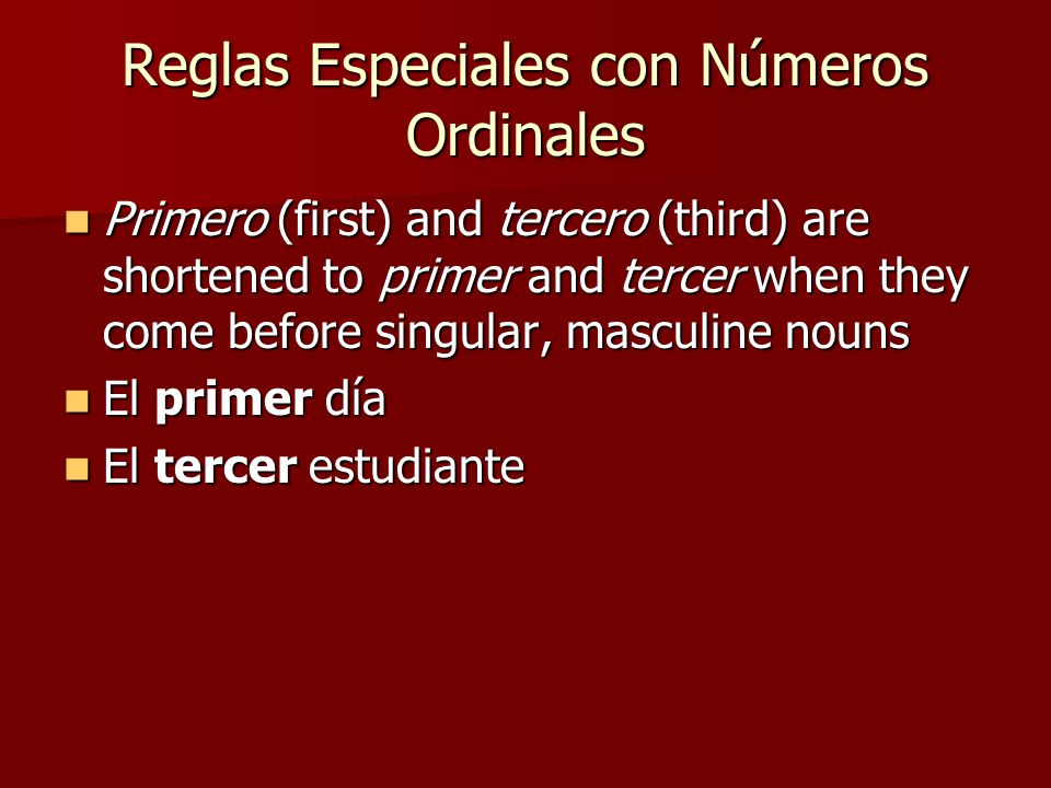 Reglas Especiales con Números Ordinales Primero (first) and tercero (third) are shortened to primer and tercer when they come before singular, masculine nouns Primero (first) and tercero (third) are shortened to primer and tercer when they come before singular, masculine nouns El primer día El primer día El tercer estudiante El tercer estudiante