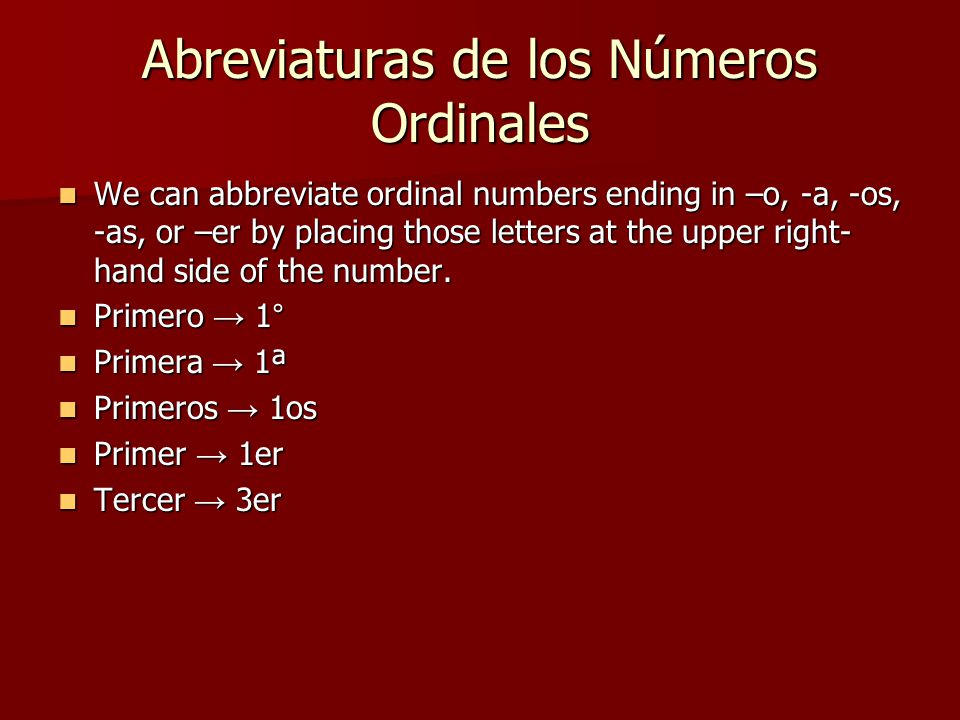 Abreviaturas de los Números Ordinales We can abbreviate ordinal numbers ending in –o, -a, -os, -as, or –er by placing those letters at the upper right- hand side of the number.