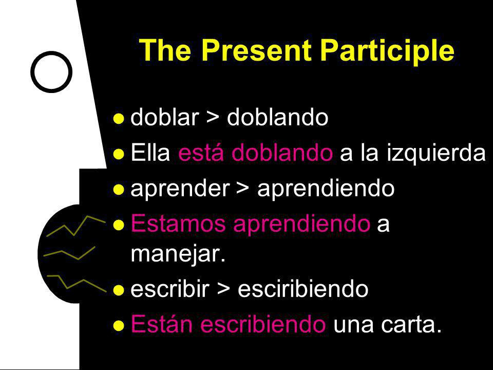 The Present Participle doblar > doblando Ella está doblando a la izquierda aprender > aprendiendo Estamos aprendiendo a manejar.