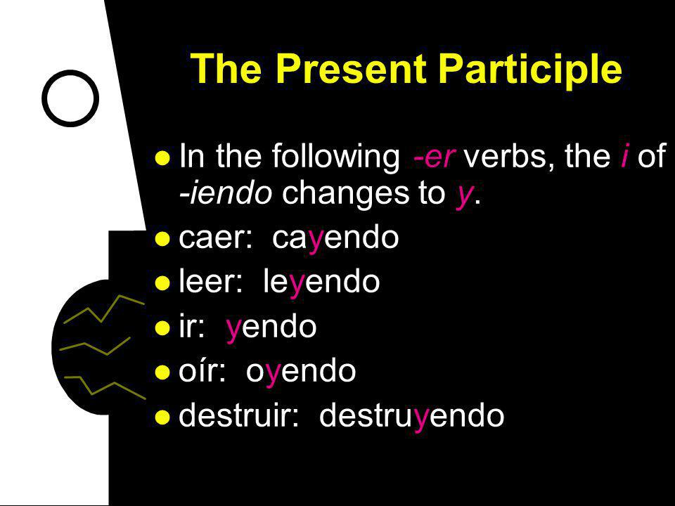 The Present Participle In the following -er verbs, the i of -iendo changes to y.
