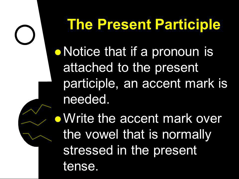 The Present Participle When you use pronouns with the present progressive, you can put them before the conjugated form of estar or attach them to the present participle.