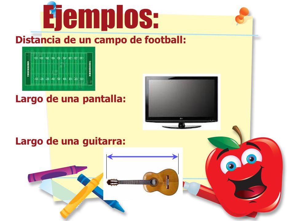 Ejemplos: Distancia de un campo de football: Largo de una pantalla: Largo de una guitarra: