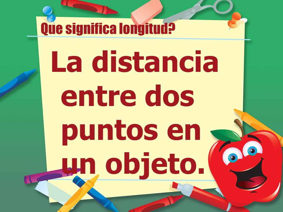 Que significa longitud? La distancia entre dos puntos en un objeto.