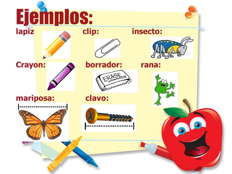 Ejemplos: lapiz clip:insecto: Crayon: borrador: rana: mariposa:clavo: