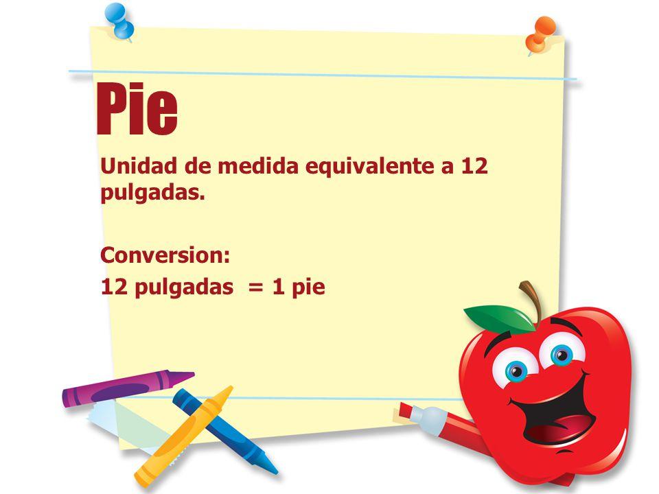 Pie Unidad de medida equivalente a 12 pulgadas. Conversion: 12 pulgadas = 1 pie
