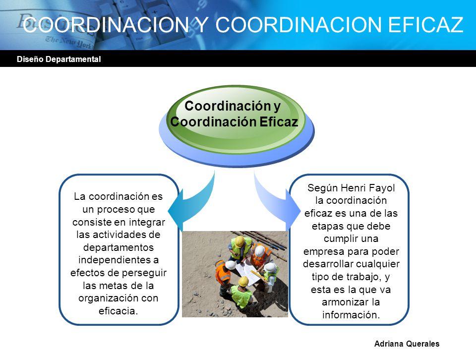 Diseño Departamental Adriana Querales COORDINACION Y COORDINACION EFICAZ La coordinación es un proceso que consiste en integrar las actividades de dep