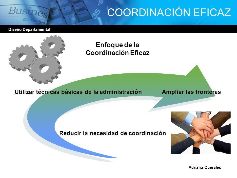 COORDINACIÓN EFICAZ Diseño Departamental Enfoque de la Coordinación Eficaz Utilizar técnicas básicas de la administraciónAmpliar las fronteras Reducir