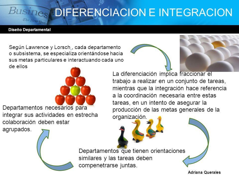 DIFERENCIACION E INTEGRACION Diseño Departamental Adriana Querales Según Lawrence y Lorsch, cada departamento o subsistema, se especializa orientándos