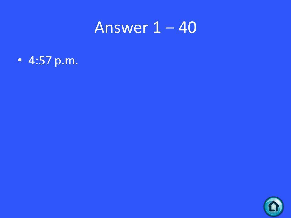 Answer 1 – 40 4:57 p.m.