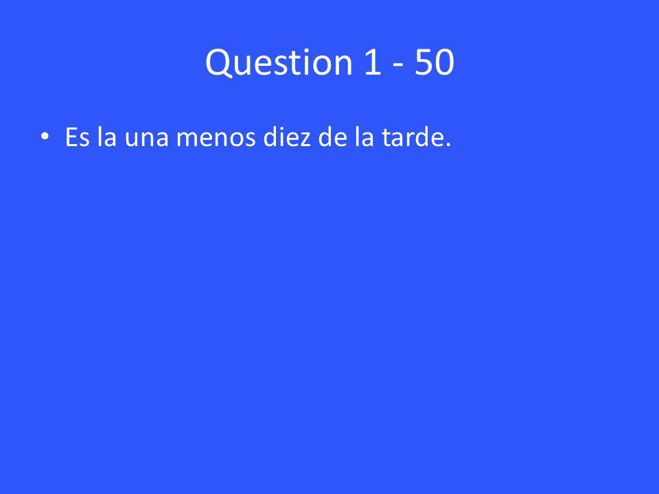 Question 1 - 50 Es la una menos diez de la tarde.