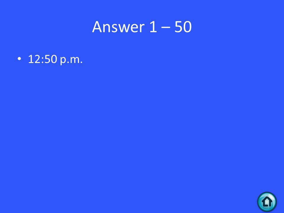 Answer 1 – 50 12:50 p.m.
