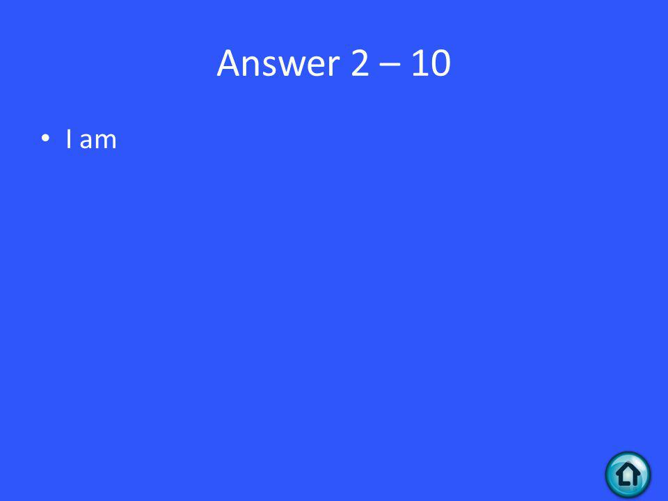 Answer 2 – 10 I am