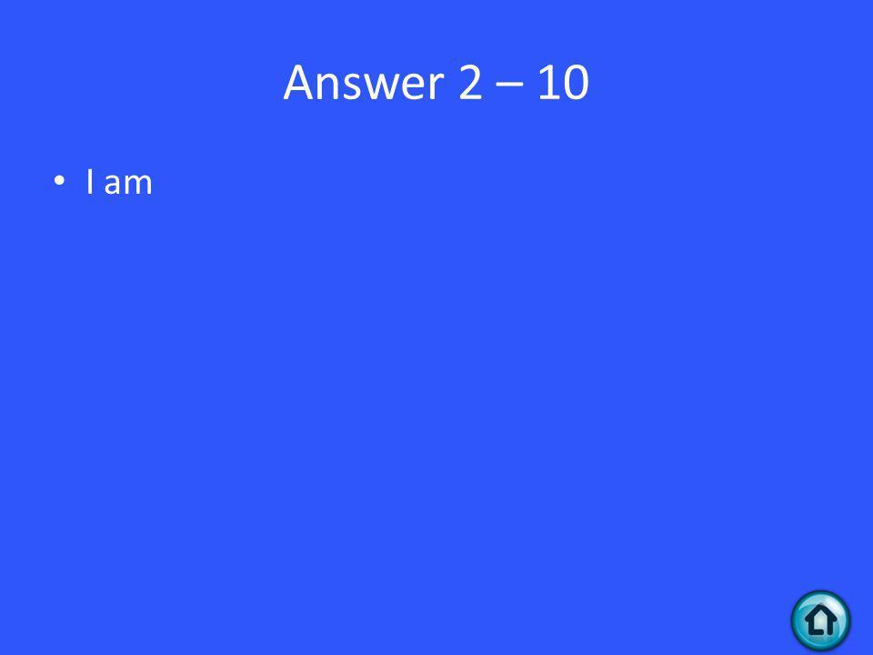 Answer 2 – 10 I am