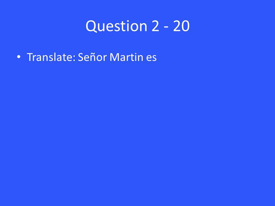 Question 2 - 20 Translate: Señor Martin es
