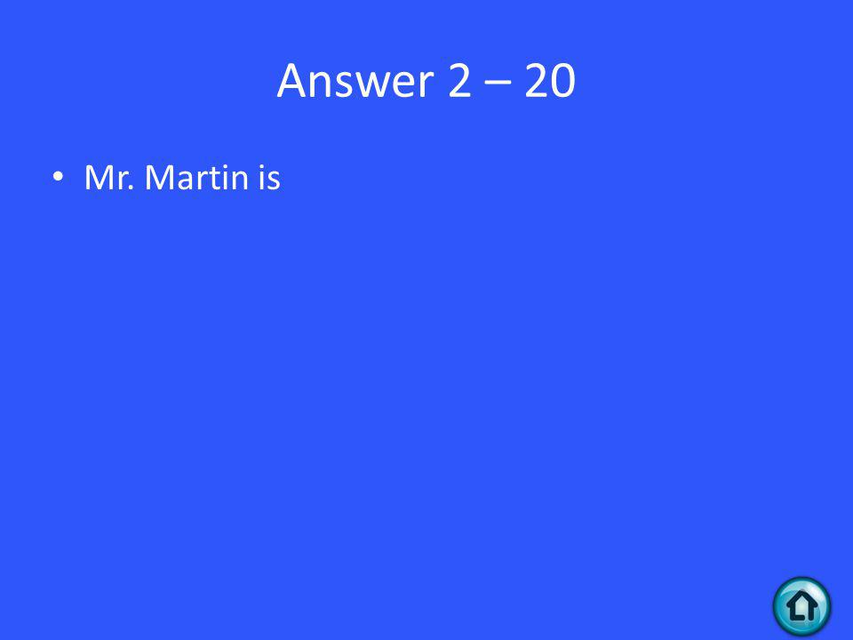 Answer 2 – 20 Mr. Martin is