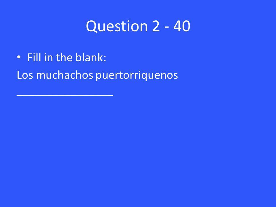 Question 2 - 40 Fill in the blank: Los muchachos puertorriquenos ________________