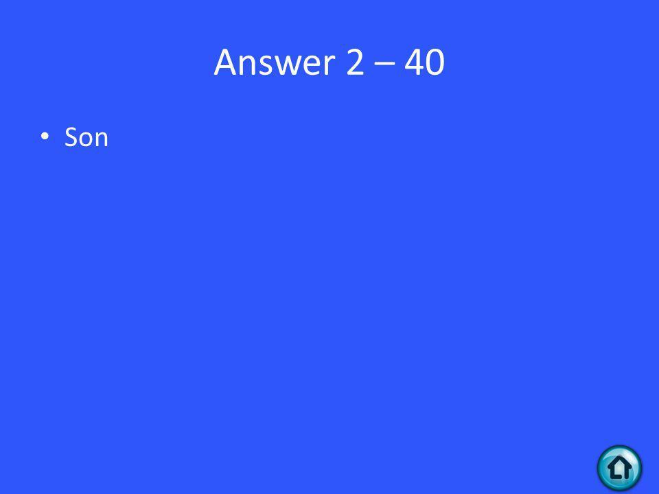 Answer 2 – 40 Son