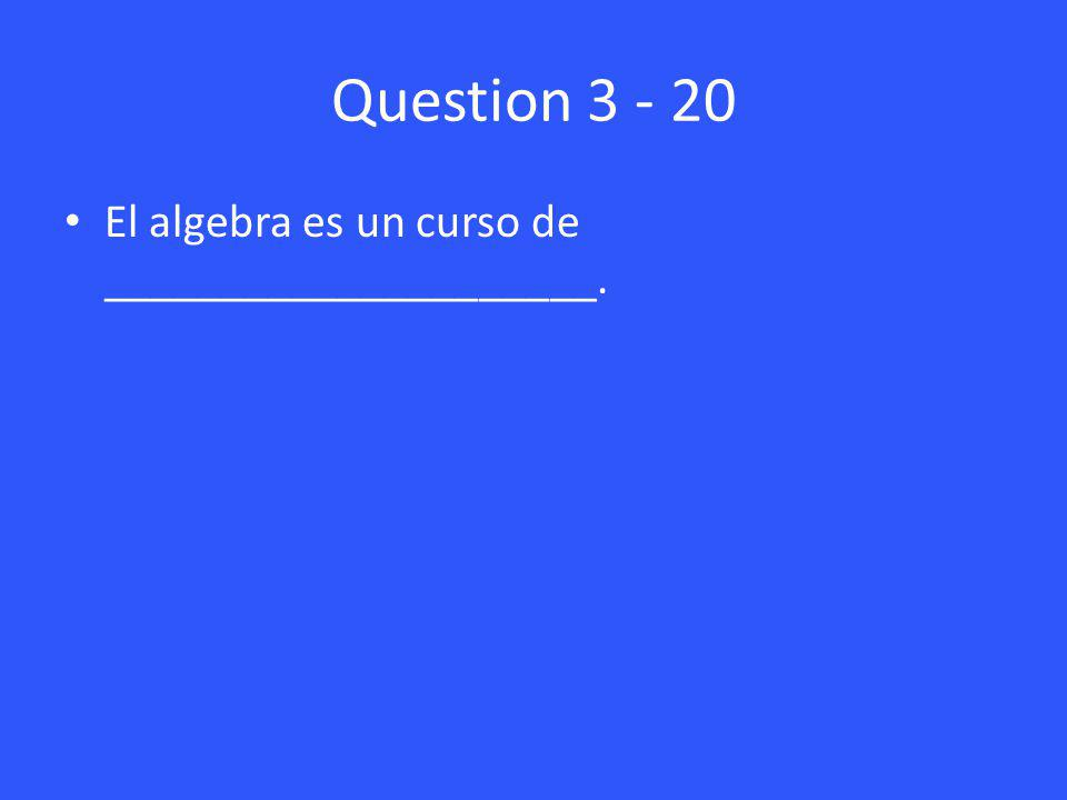 Question 3 - 20 El algebra es un curso de _____________________.