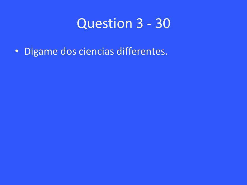 Question 3 - 30 Digame dos ciencias differentes.