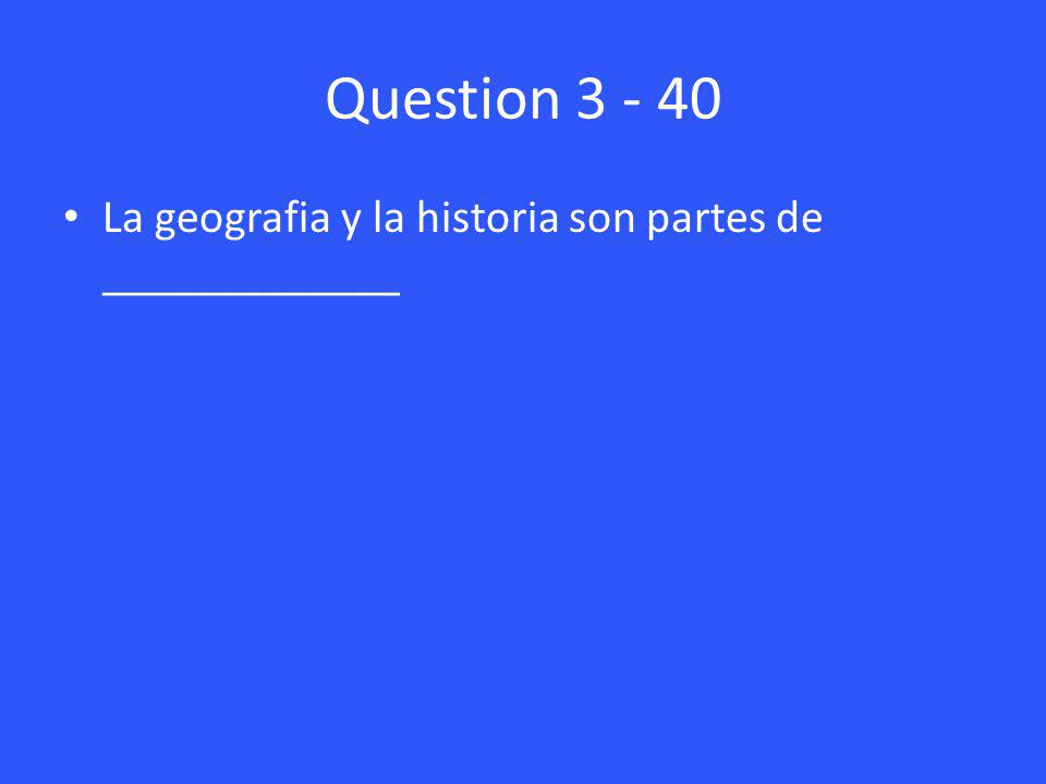Question 3 - 40 La geografia y la historia son partes de _____________