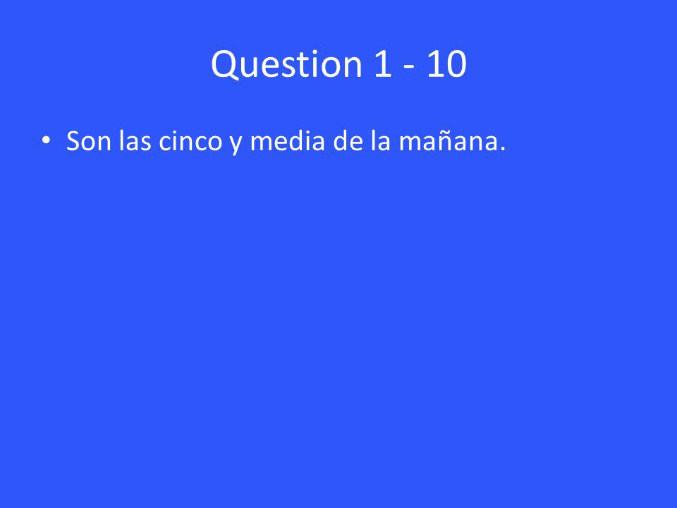 Question 1 - 10 Son las cinco y media de la mañana.
