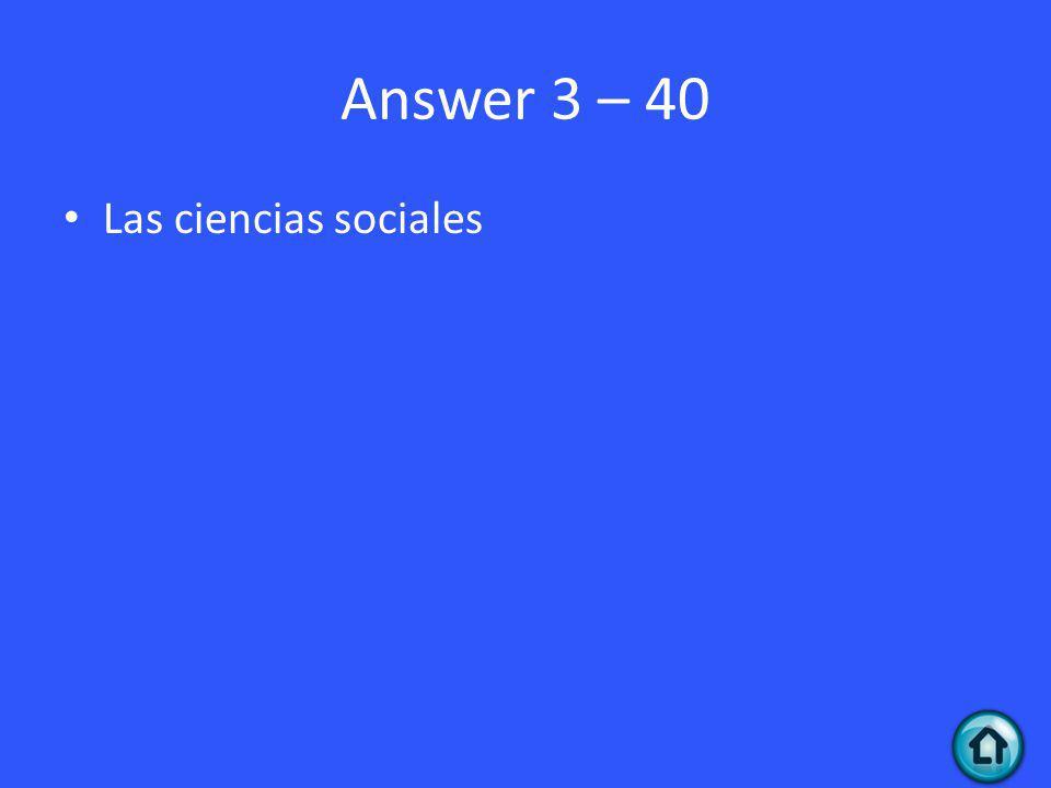 Answer 3 – 40 Las ciencias sociales