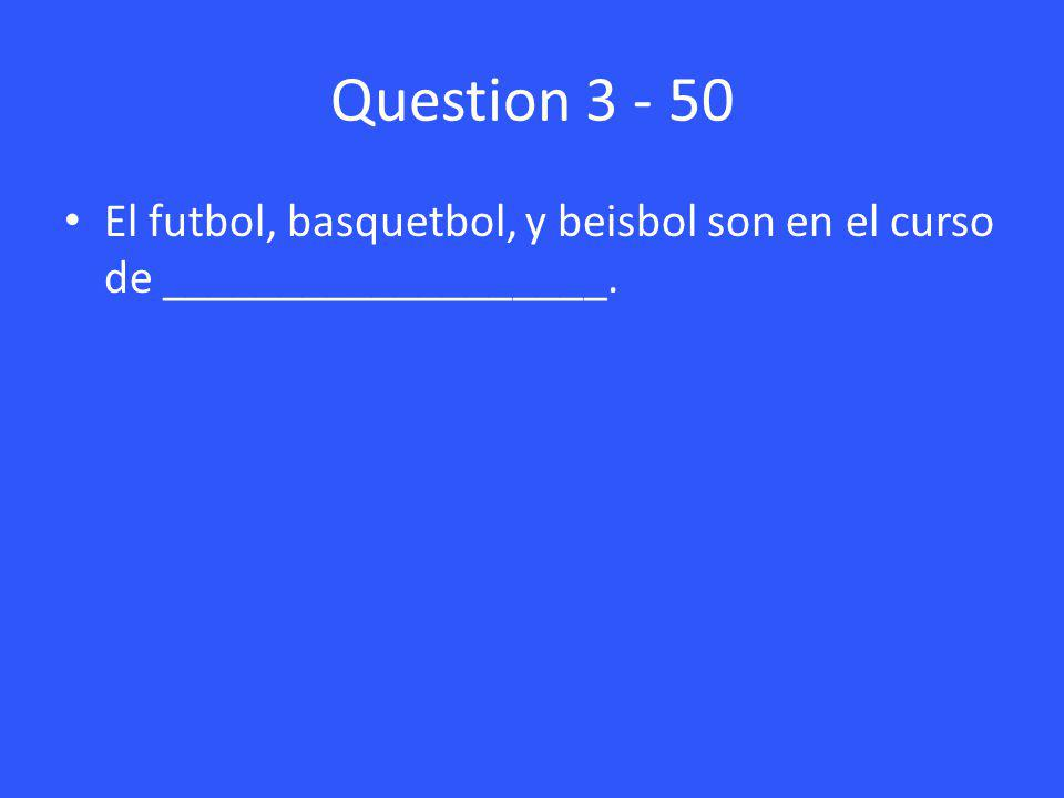 Question 3 - 50 El futbol, basquetbol, y beisbol son en el curso de ___________________.