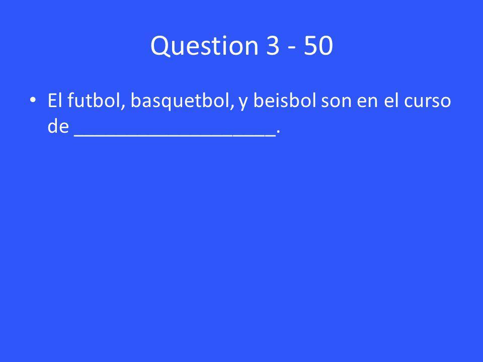 Question 3 - 50 El futbol, basquetbol, y beisbol son en el curso de ___________________.