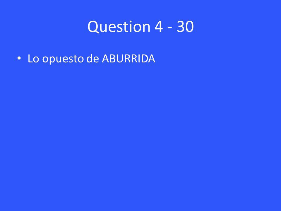 Question 4 - 30 Lo opuesto de ABURRIDA