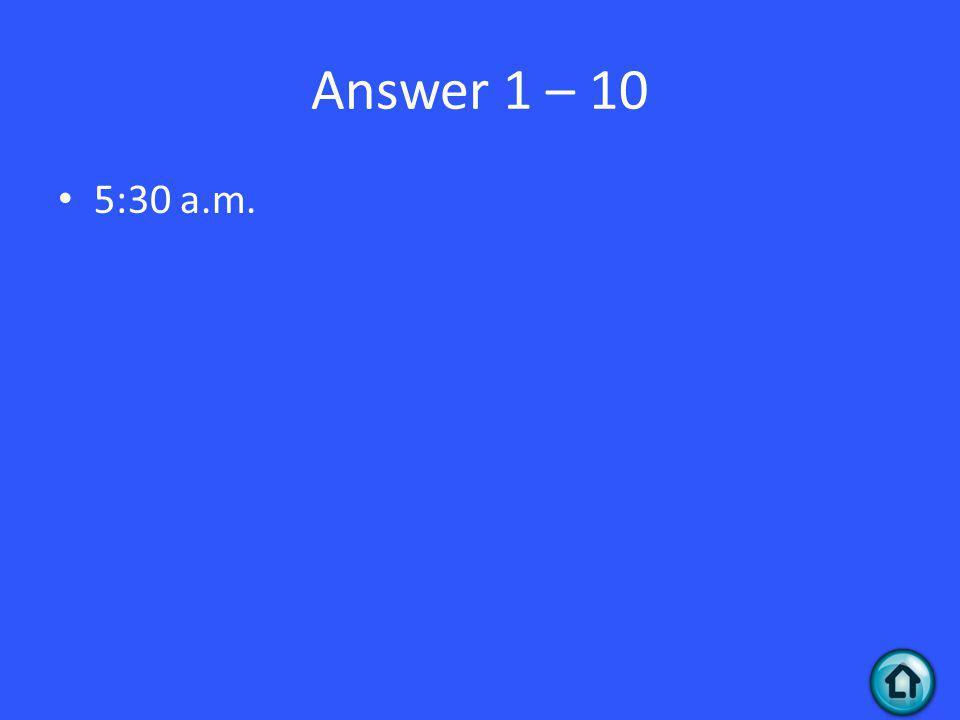 Answer 1 – 10 5:30 a.m.