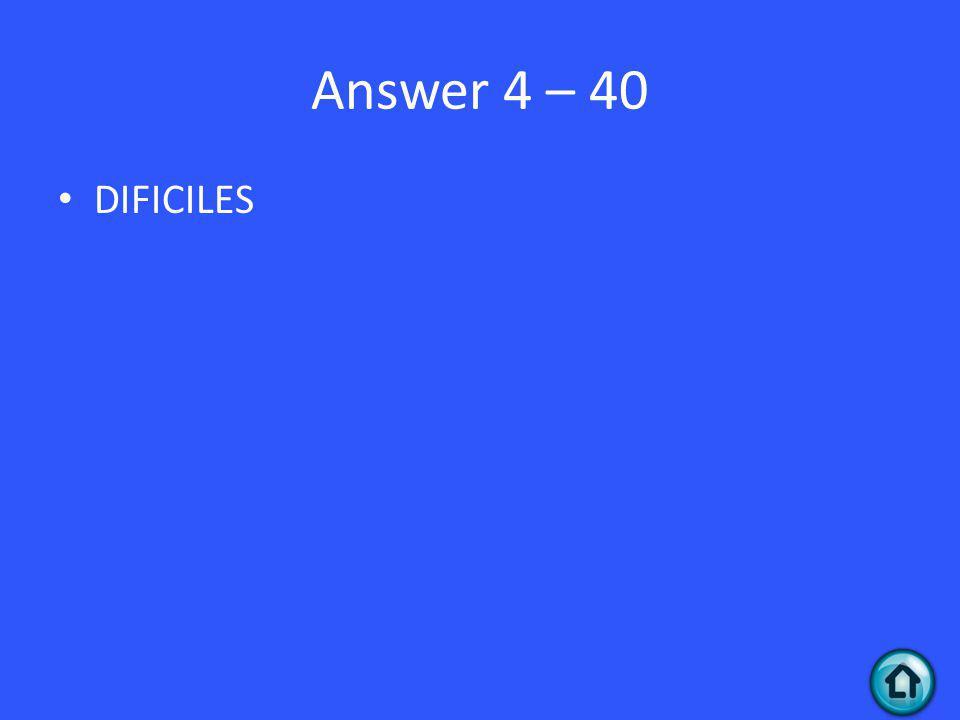 Answer 4 – 40 DIFICILES