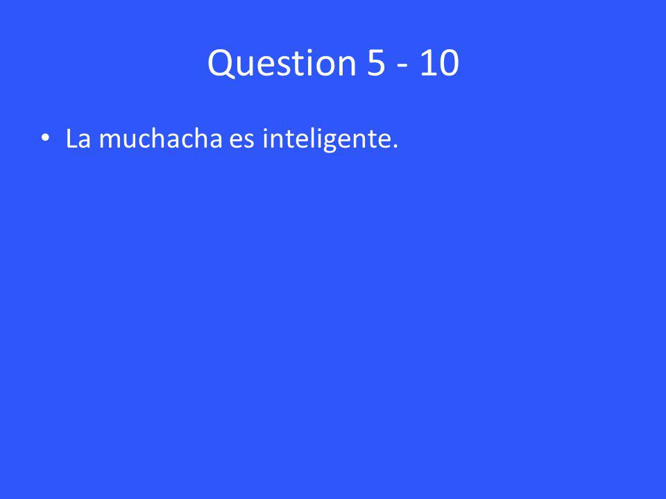 Question 5 - 10 La muchacha es inteligente.