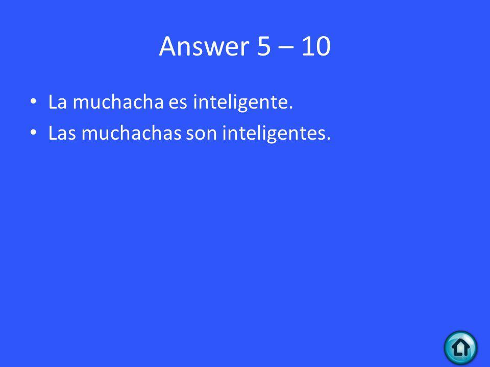 Answer 5 – 10 La muchacha es inteligente. Las muchachas son inteligentes.