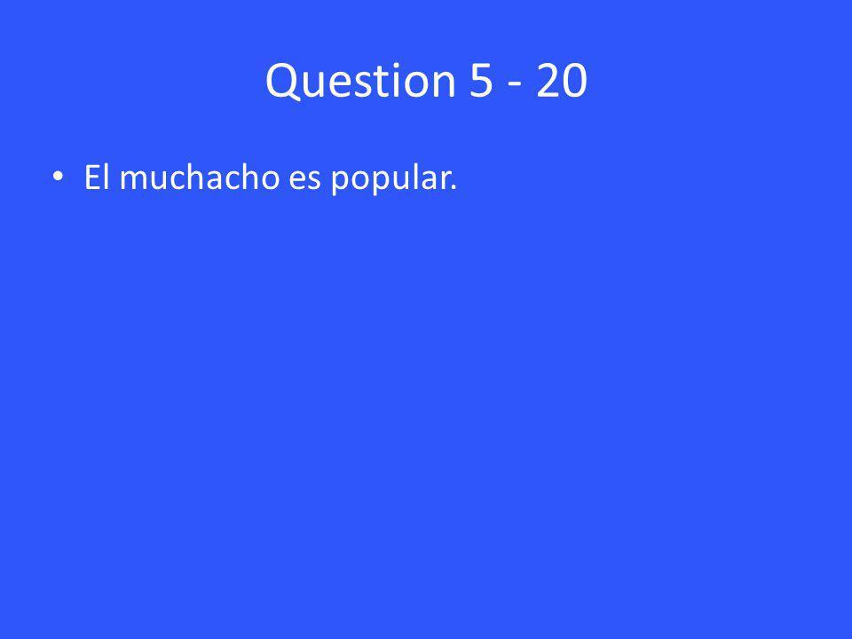 Question 5 - 20 El muchacho es popular.