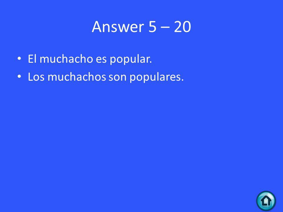 Answer 5 – 20 El muchacho es popular. Los muchachos son populares.
