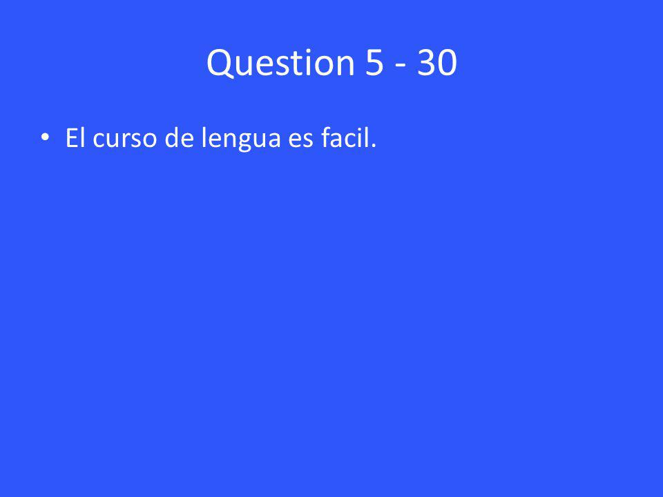 Question 5 - 30 El curso de lengua es facil.