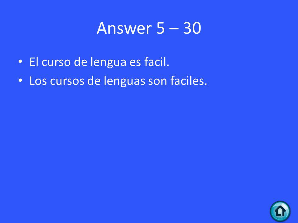 Answer 5 – 30 El curso de lengua es facil. Los cursos de lenguas son faciles.