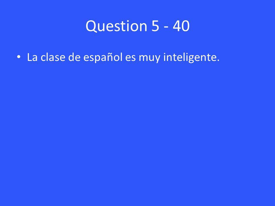 Question 5 - 40 La clase de español es muy inteligente.