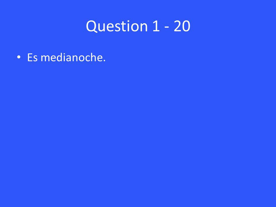 Question 1 - 20 Es medianoche.
