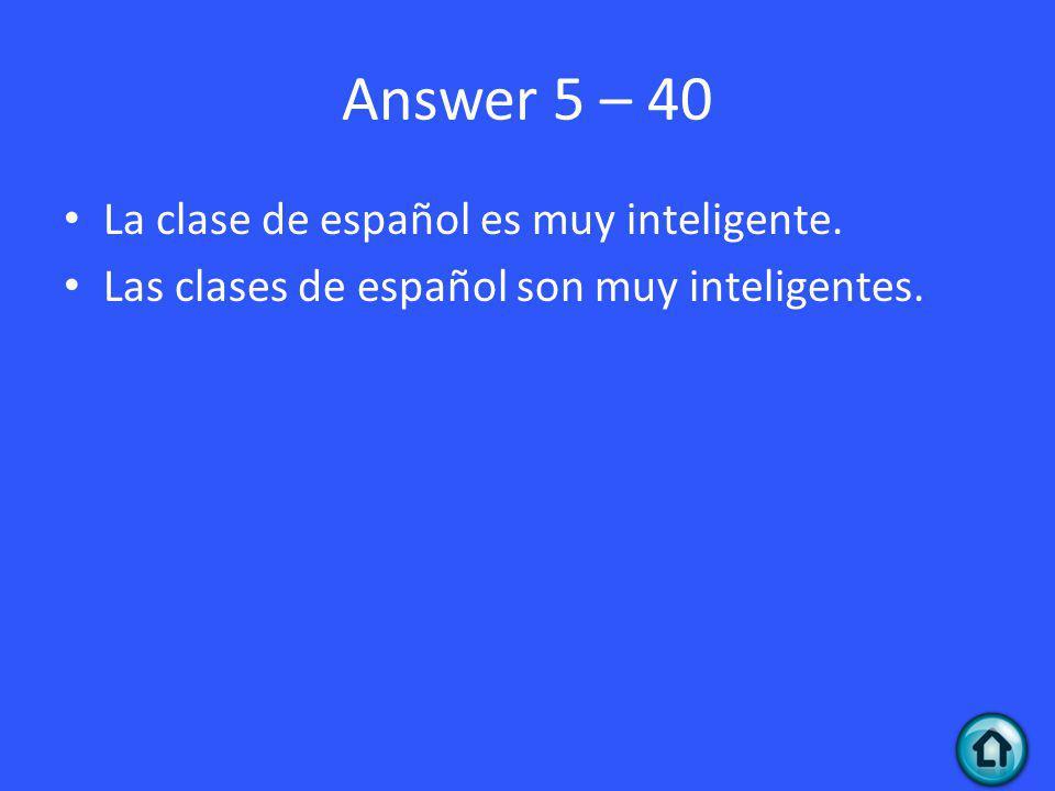 Answer 5 – 40 La clase de español es muy inteligente. Las clases de español son muy inteligentes.