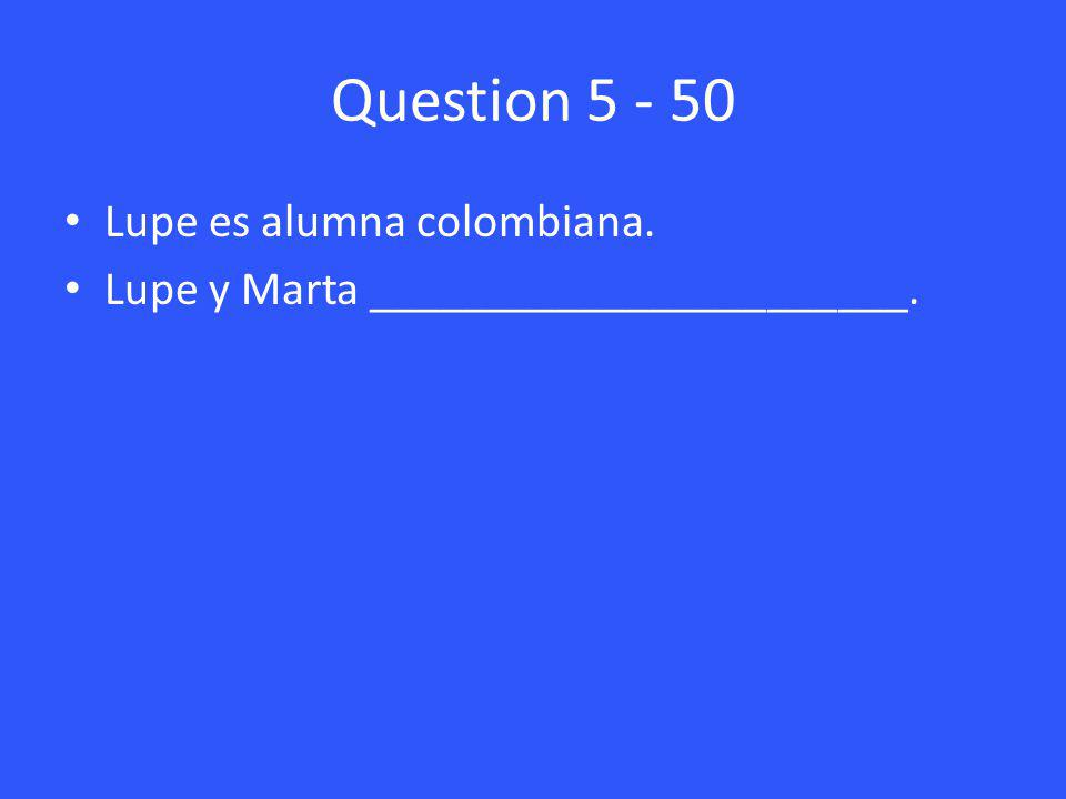 Question 5 - 50 Lupe es alumna colombiana. Lupe y Marta _______________________.