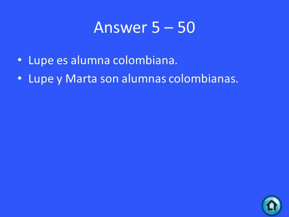 Answer 5 – 50 Lupe es alumna colombiana. Lupe y Marta son alumnas colombianas.