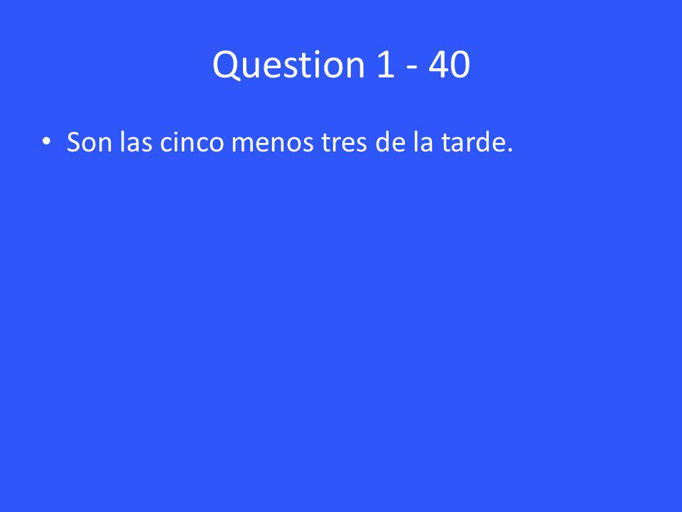 Question 1 - 40 Son las cinco menos tres de la tarde.