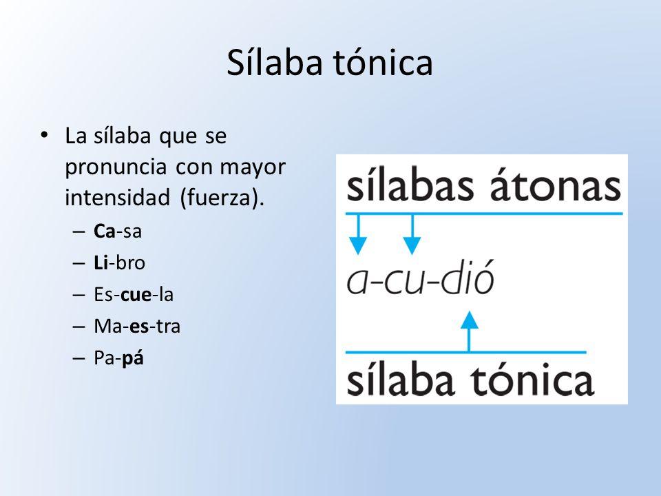 Sílaba tónica La sílaba que se pronuncia con mayor intensidad (fuerza). – Ca-sa – Li-bro – Es-cue-la – Ma-es-tra – Pa-pá