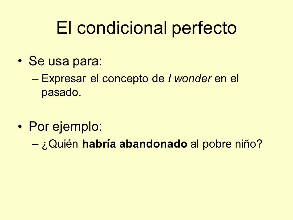El condicional perfecto Se usa para: –Expresar el concepto de I wonder en el pasado.